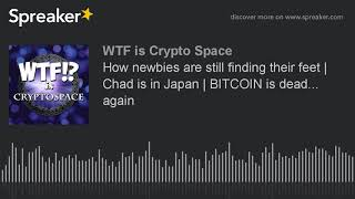 How newbies are still finding their feet   Chad is in Japan   BITCOIN is dead... again