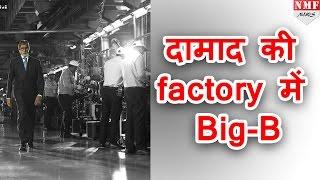 दामाद की factory में पहुंचे Big-B , Social Media  पर Share की  Picture