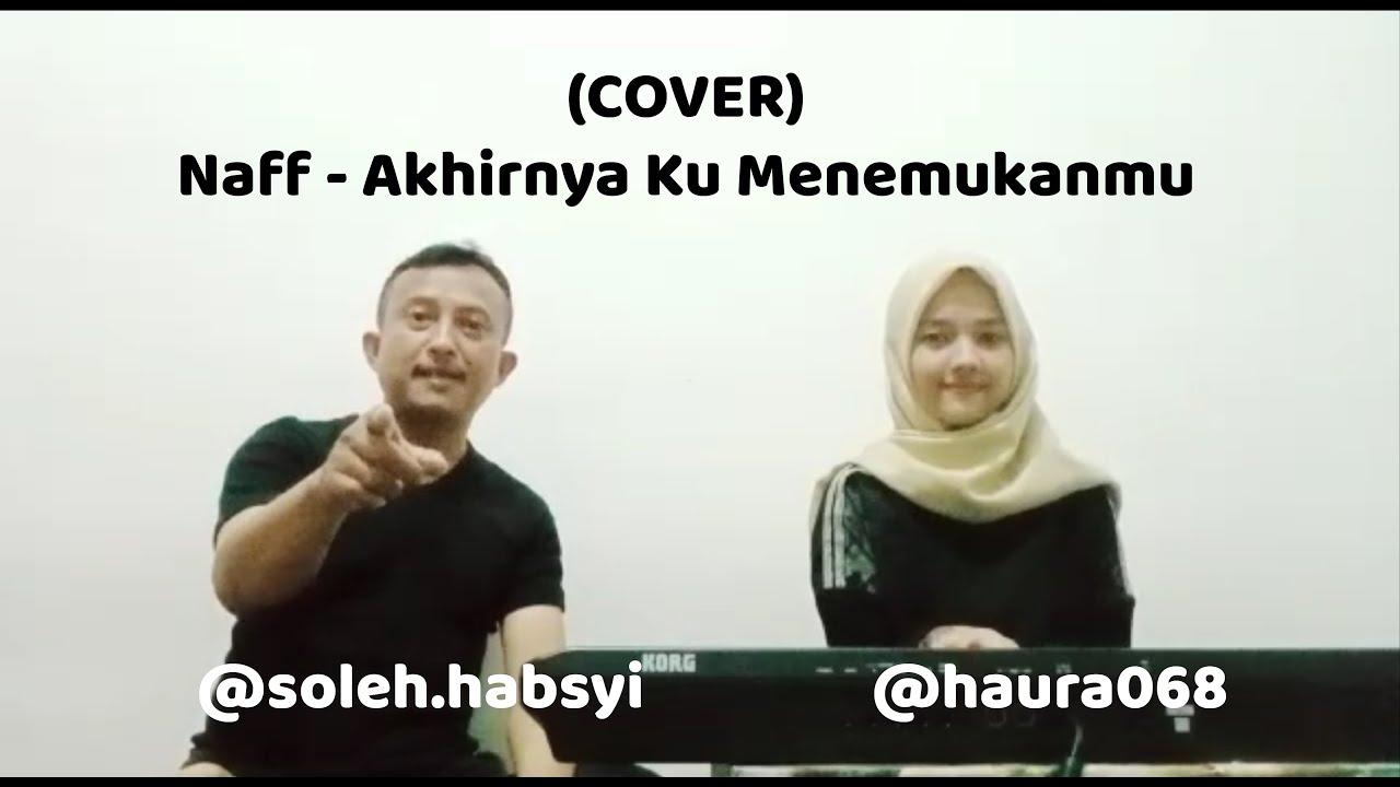 Naff - Akhirnya Ku Menemukanmu (Cover) | Soleh Habsyi Ft. Haura Zahra