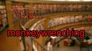 What does monkeywrenching mean?