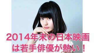 【橋本愛】2014年末の日本映画は若手俳優が熱い! 2014年ものこり2ヶ月...