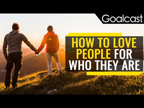 How To Love People For Who They Are | Goalcast