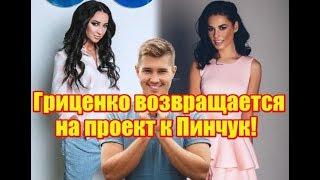 Гриценко возвращается на проект к Пинчук! Дом2 новости