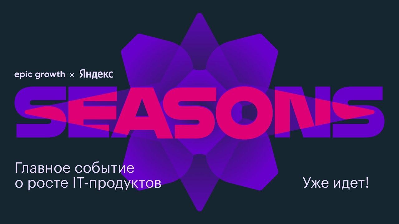 SEASONS — IT-сериал о росте продуктов! Яндекс x Epic Growth