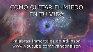 COMO QUITAR EL MIEDO DE TU VIDA - Palabras Inmortales de Atk...