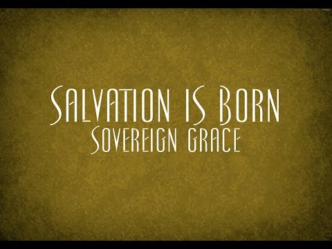 Salvation is Born - Sovereign Grace