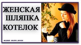 ЖЕНСКАЯ ШЛЯПКА КОТЕЛОК особенный стиль