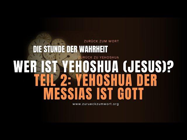 Wer ist Yehoshua (Jesus)? - Teil 2: YEHOSHUA der Messias ist Gott