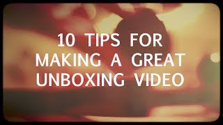 10 tips for making a GREAT unboxing video!