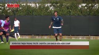 Tin Thể Thao 24h Hôm Nay (19h - 11/9): Juventus Thận Trọng Trước Chuyến Làm Khách Đến Nou Camp