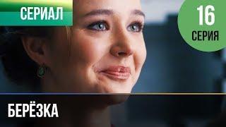 Берёзка 16 серия - Мелодрама | Фильмы и сериалы - Русские мелодрамы