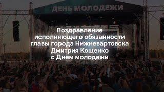 Поздравление исполняющего обязанности главы города Нижневартовска Дмитрия Кощенко с днем молодежи