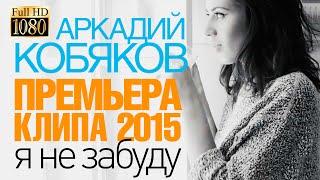 ПРЕМЬЕРА 2015!!! Аркадий КОБЯКОВ - Я не забуду /HD/