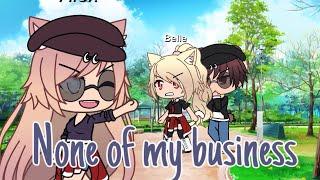 None of my business Glmv (Gacha life music video)