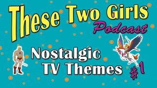 These two girls - Podcast: Nostalgic TV Themes #1
