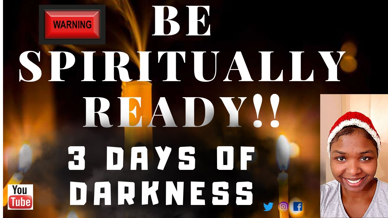 3 DAYS OF  DARKNESS. BE SPIRITUALLY READY IN THE MOST HIGH!! THE WARNINGS HAVE GONE FORTH.