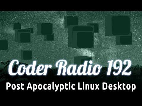 Post Apocalyptic Linux Desktop | Coder Radio 192