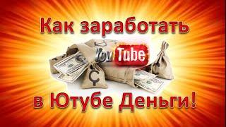 Как заработать в Ютубе Деньги.Как заработать в Ютубе Деньги ЧЕСТНЫМ ПУТЕМ и МНОГО!