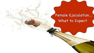 Female Ejaculation aka Squirting Orgasms | What to Expect