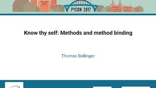 Thomas Ballinger   Know thy self Methods and method binding   PyCon 2017