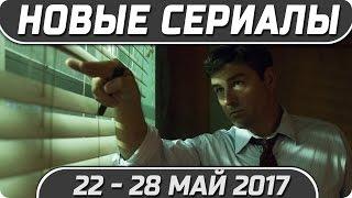 Новые сериалы: Весна 2017 (Май 22 - 28) Выход новых сериалов 2017