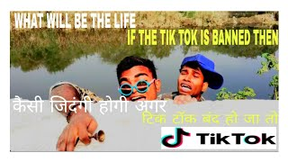 TIK TOK ! WHAT WIIL BE THE LIFE IF THE TIK TOK BANNED THEN !!