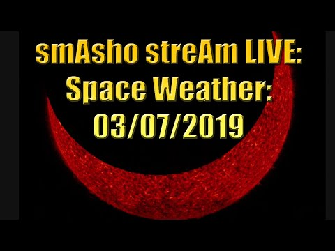 smAsho streAm LIVE: Space Weather:  03/07/2019
