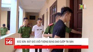Sóc Sơn: Bắt giữ 2 đối tượng dùng dao cướp tài sản | Tin nóng | Tin tức 141