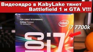 Видеоядро в KabyLake (i7 7700k) тянет Battlefield 1 и GTA V!!!