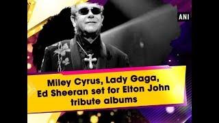 Miley Cyrus, Lady Gaga, Ed Sheeran set for Elton John tribute albums - Entertainment News