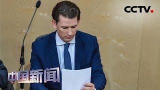 [中国新闻] 奥地利总理库尔茨被罢免 奥地利议会通过反对党针对库尔茨的不信任案 | CCTV中文国际
