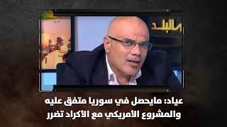 عياد: مايحصل في سوريا متفق عليه والمشروع الأمريكي مع الأكراد تضرر