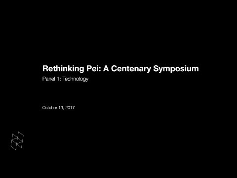 Rethinking Pei: A Centenary Symposium, Panel 1: Technology