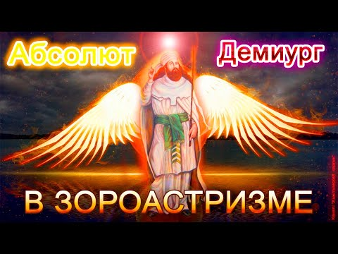 Абсолют и Демиург в ЗОРОАСТРИЗМЕ, тайна всех религий, часть 7