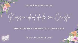 2021-10-19 - Reunião Entre Amigas - Nossa identidade em Cristo - Preletor Rev. Leonardo Cavalcante