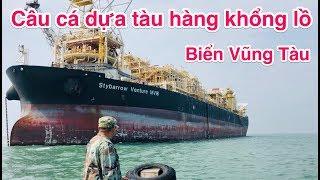 Câu cá dựa tàu hàng khổng lồ - Ngoài khơi biển Vũng Tàu - Có cá bự.