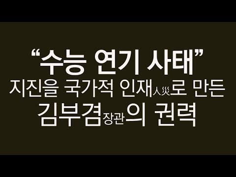 수능 연기 사태 - 지진을 국가적 인재(人災)로 만든 김부겸 장관의 권력