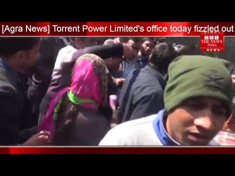 [Agra News] Torrent Power Limited's office today fizzled out / THE NEWS INDIA