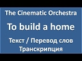 The Cinematic Orchestra - To build a home (текст, перевод и транскрипция слов)