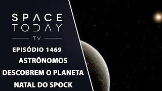 Astrônomos Descobrem o Planeta Natal do Spock - Space Today TV Ep.1469