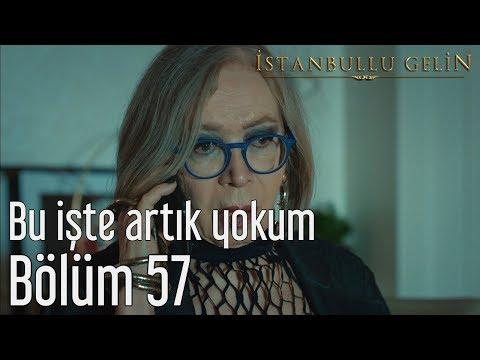 İstanbullu Gelin 57. Bölüm - Bu İşte Artık Yokum