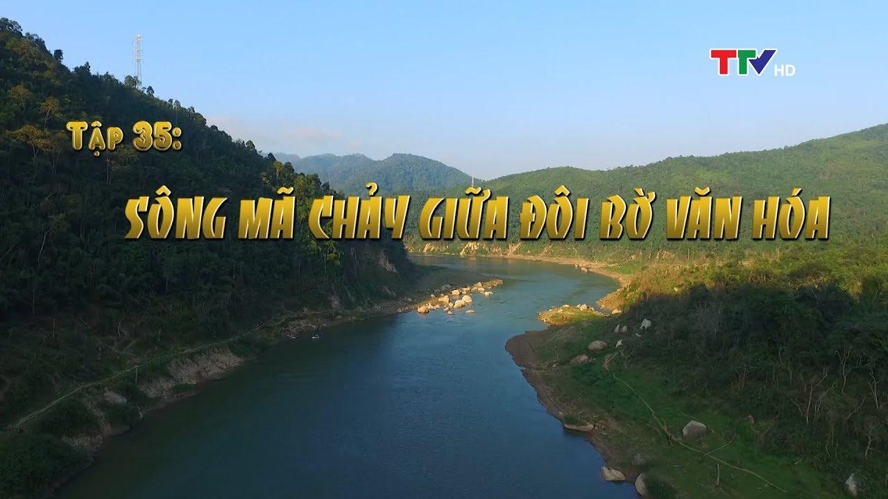 Sông Mã chảy giữa đôi bờ văn hóa (Ký sự Thanh Hóa tên đất hồn người - Tập 35)