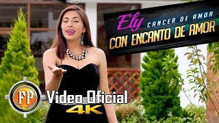 ELY CON ENCANTO DE AMOR   CÁNCER DE AMOR   VIDEO OFICIAL CINEMA 4K