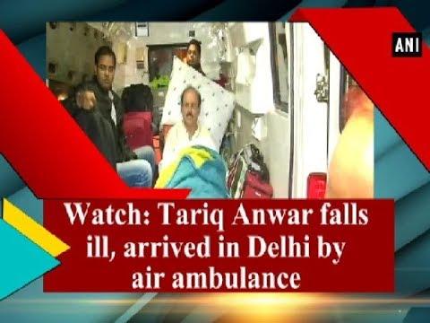 Watch: Tariq Anwar falls ill, arrived in Delhi by air ambulance - ANI News