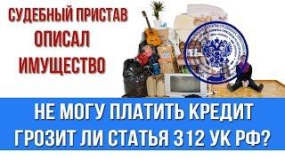 Нечем платить кредит. Грозит ли статья 312 УК РФ когда судебные приставы описывают имущество(, 2016-02-01T07:44:51.000Z)