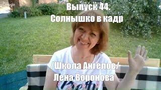 Выпуск 44.Солнышко в кадр /Школа Ангелов/Лена Воронова