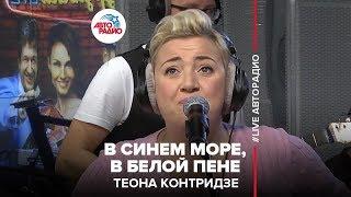 Теона Контридзе – В Синем Море, В Белой Пене (#LIVE Авторадио)
