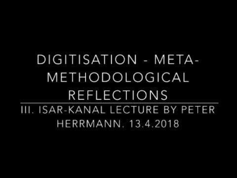 Digitisation - Meta-Methodological Reflections _ Isar Kanal Lecture 13 04 2018