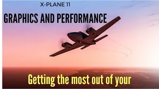X Plane 11- Graphics and Performance:  How to get the most out of your system!