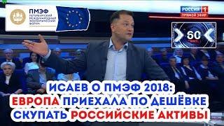Исаев о ПМЭФ-2018: Европа приехала ПО ДЕШЁВКЕ скупать РОССИЙСКИЕ АКТИВЫ